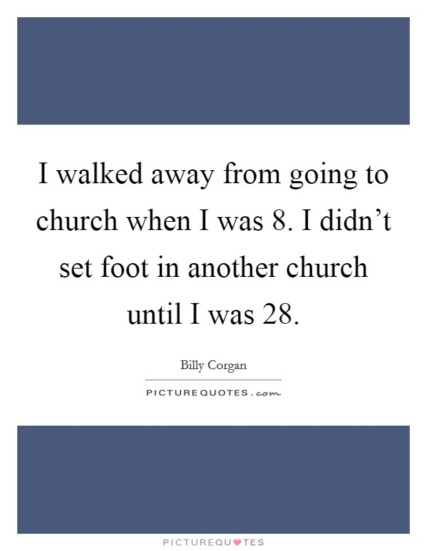 I walked away from going to church when I was 8. I didn't set foot in another church until I was 28 Picture Quote #1