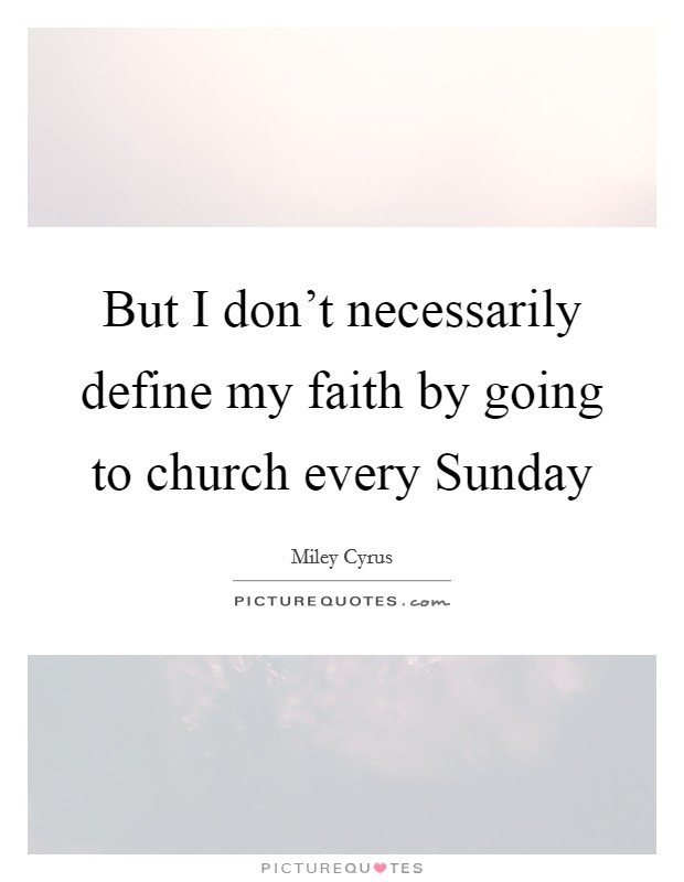 But I don't necessarily define my faith by going to church every Sunday Picture Quote #1