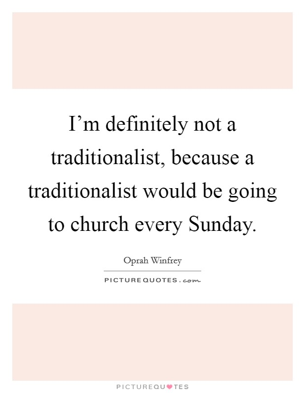 I'm definitely not a traditionalist, because a traditionalist would be going to church every Sunday Picture Quote #1