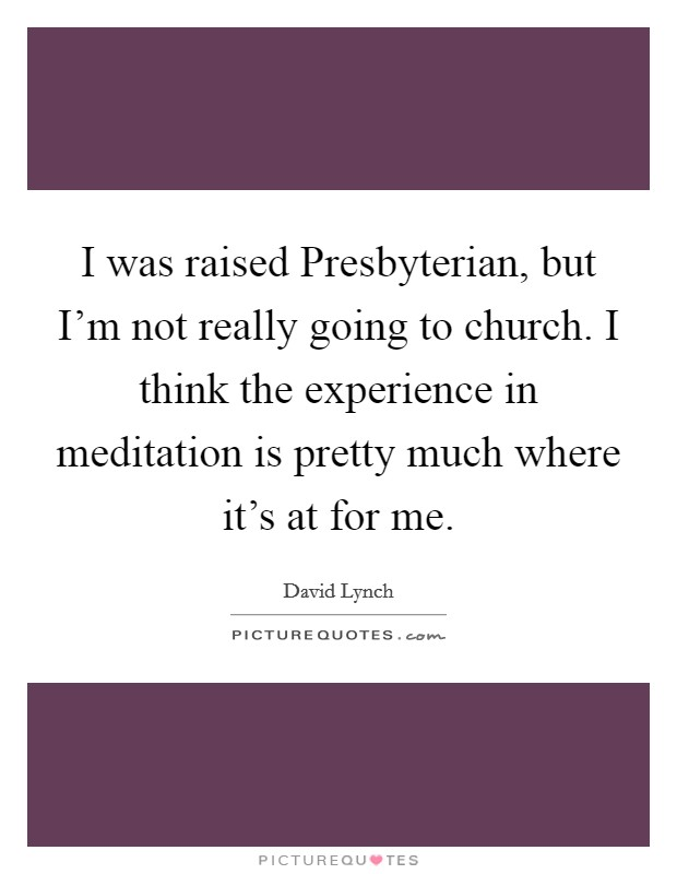 I was raised Presbyterian, but I'm not really going to church. I think the experience in meditation is pretty much where it's at for me Picture Quote #1