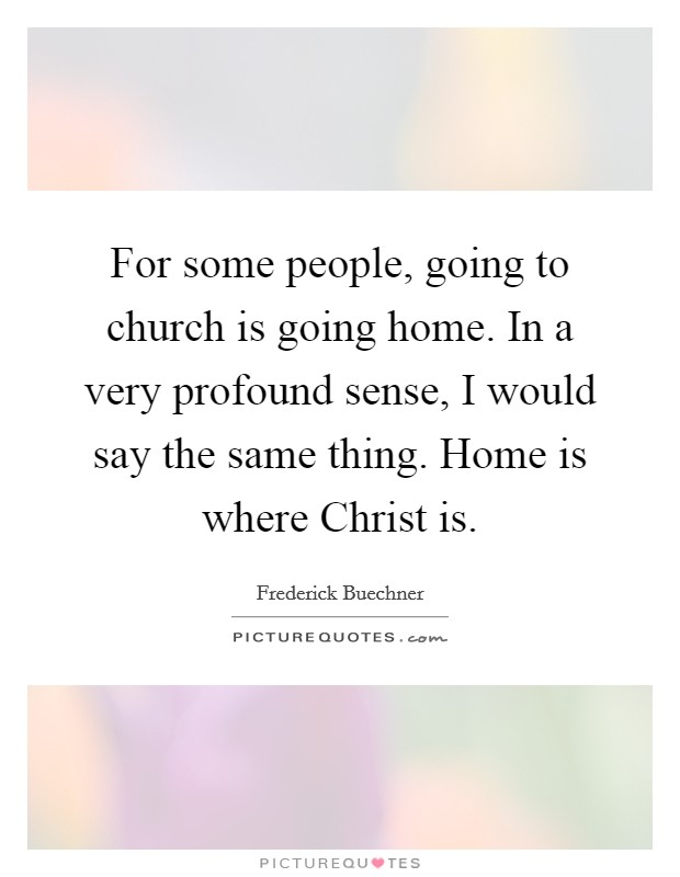 For some people, going to church is going home. In a very profound sense, I would say the same thing. Home is where Christ is Picture Quote #1