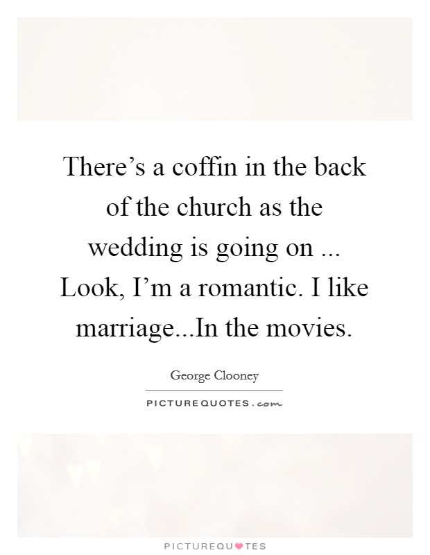 There's a coffin in the back of the church as the wedding is going on ... Look, I'm a romantic. I like marriage...In the movies Picture Quote #1
