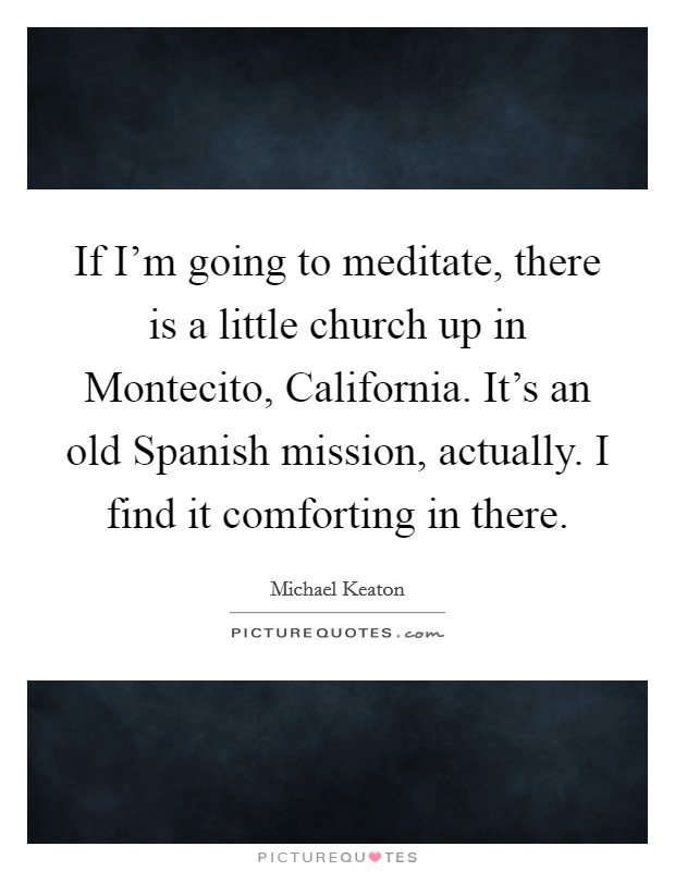 If I'm going to meditate, there is a little church up in Montecito, California. It's an old Spanish mission, actually. I find it comforting in there Picture Quote #1