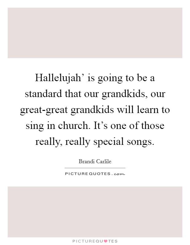 Hallelujah' is going to be a standard that our grandkids, our great-great grandkids will learn to sing in church. It's one of those really, really special songs Picture Quote #1