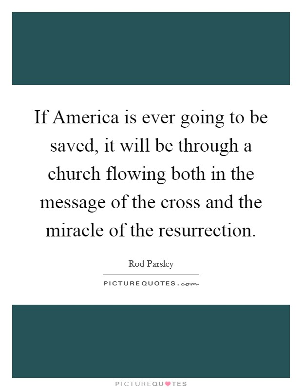 If America is ever going to be saved, it will be through a church flowing both in the message of the cross and the miracle of the resurrection Picture Quote #1