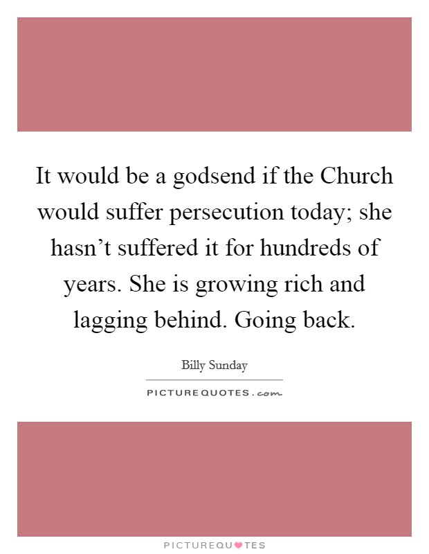 It would be a godsend if the Church would suffer persecution today; she hasn't suffered it for hundreds of years. She is growing rich and lagging behind. Going back Picture Quote #1