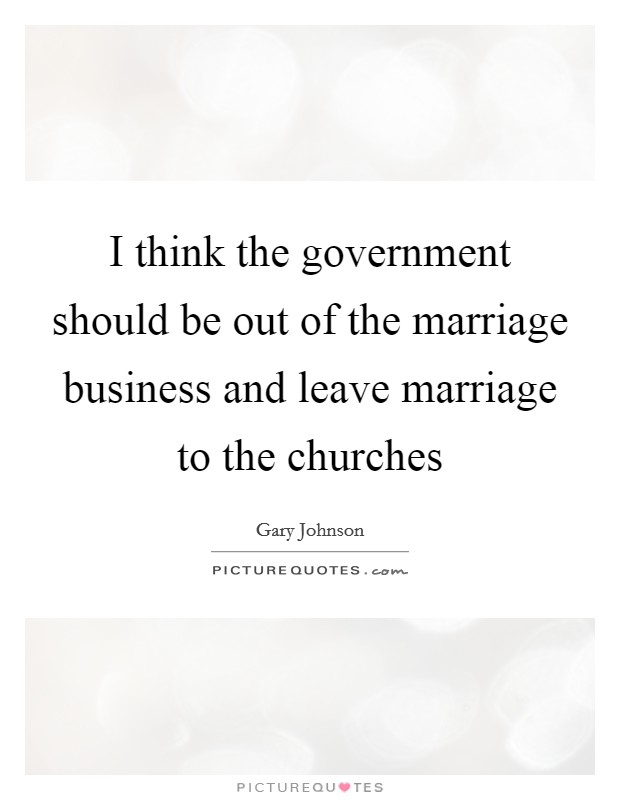 I think the government should be out of the marriage business and leave marriage to the churches Picture Quote #1
