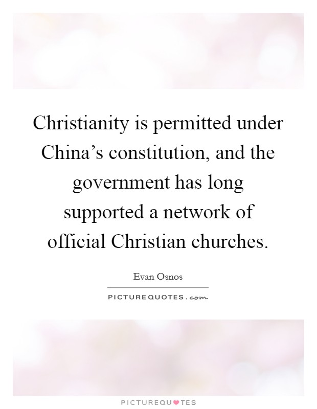 Christianity is permitted under China's constitution, and the government has long supported a network of official Christian churches Picture Quote #1