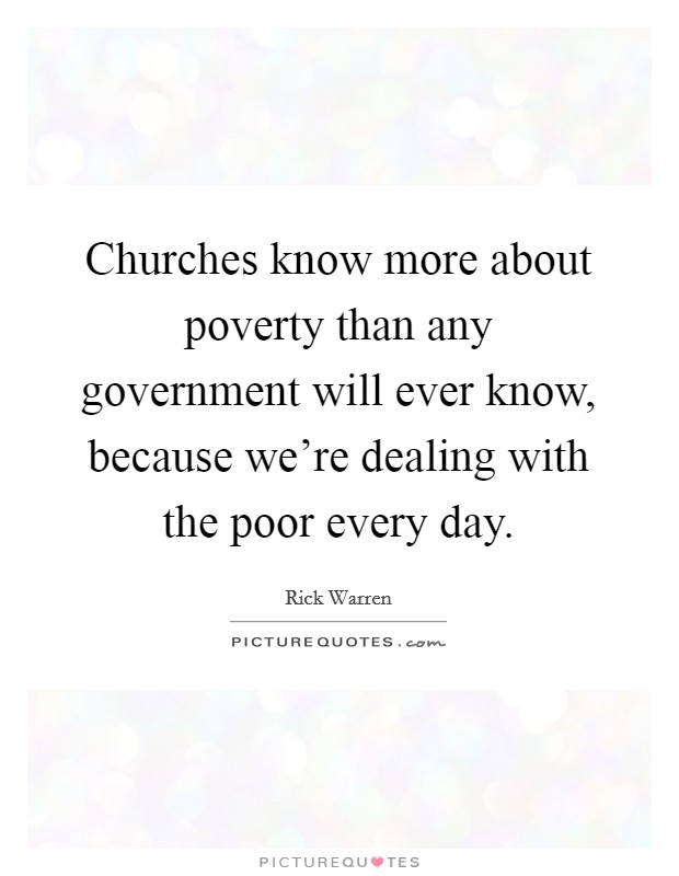 Churches know more about poverty than any government will ever know, because we're dealing with the poor every day Picture Quote #1