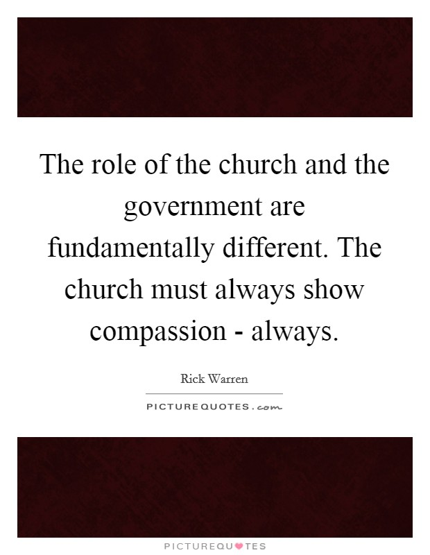 The role of the church and the government are fundamentally different. The church must always show compassion - always Picture Quote #1