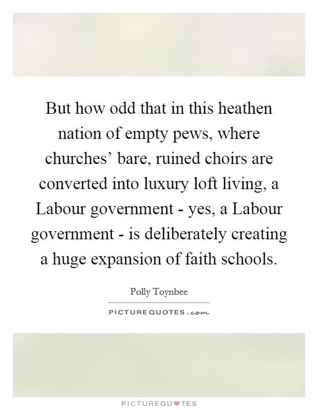 But how odd that in this heathen nation of empty pews, where churches' bare, ruined choirs are converted into luxury loft living, a Labour government - yes, a Labour government - is deliberately creating a huge expansion of faith schools. Picture Quote #1