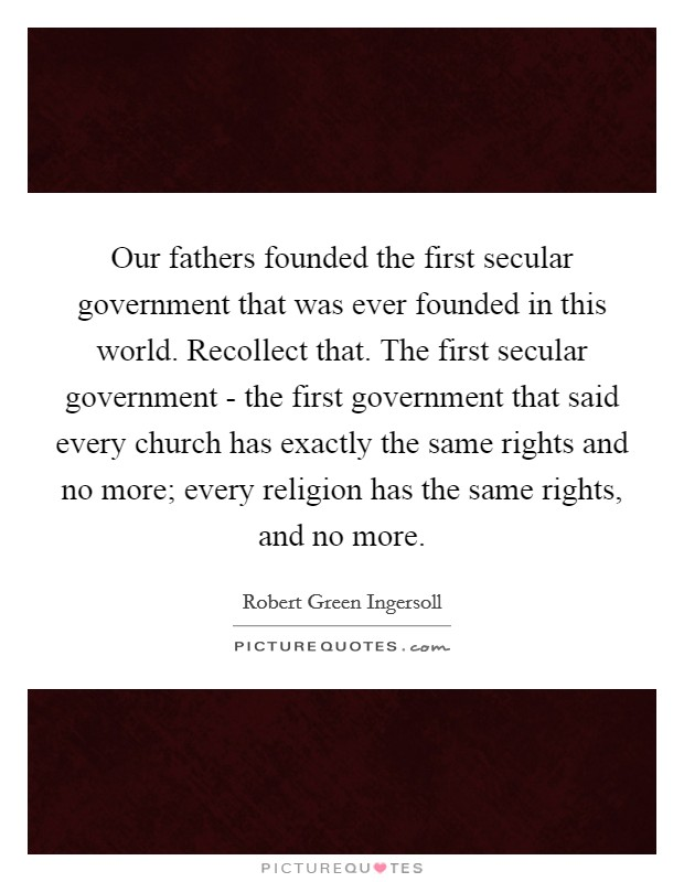 Our fathers founded the first secular government that was ever founded in this world. Recollect that. The first secular government - the first government that said every church has exactly the same rights and no more; every religion has the same rights, and no more Picture Quote #1