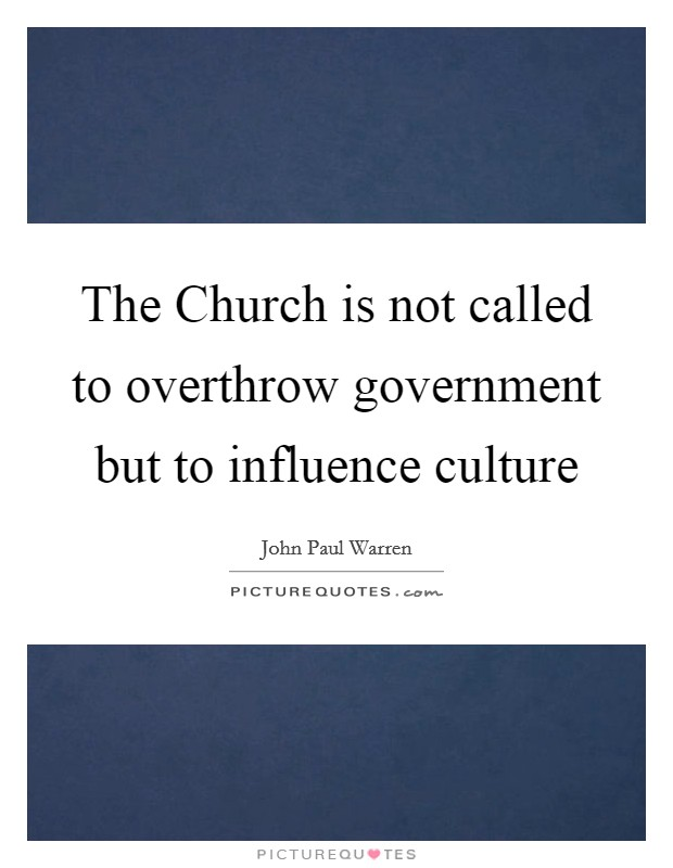 The Church is not called to overthrow government but to influence culture Picture Quote #1