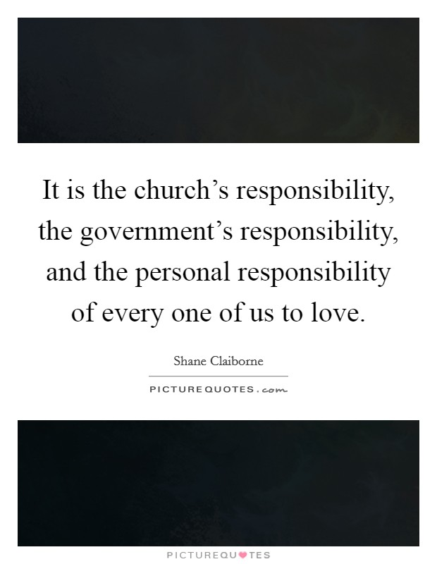 It is the church's responsibility, the government's responsibility, and the personal responsibility of every one of us to love Picture Quote #1