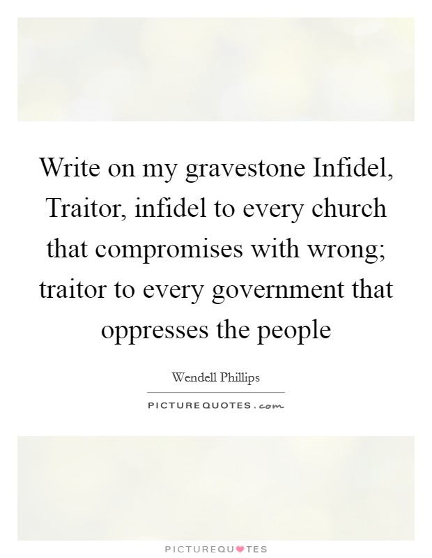 Write on my gravestone Infidel, Traitor, infidel to every church that compromises with wrong; traitor to every government that oppresses the people Picture Quote #1