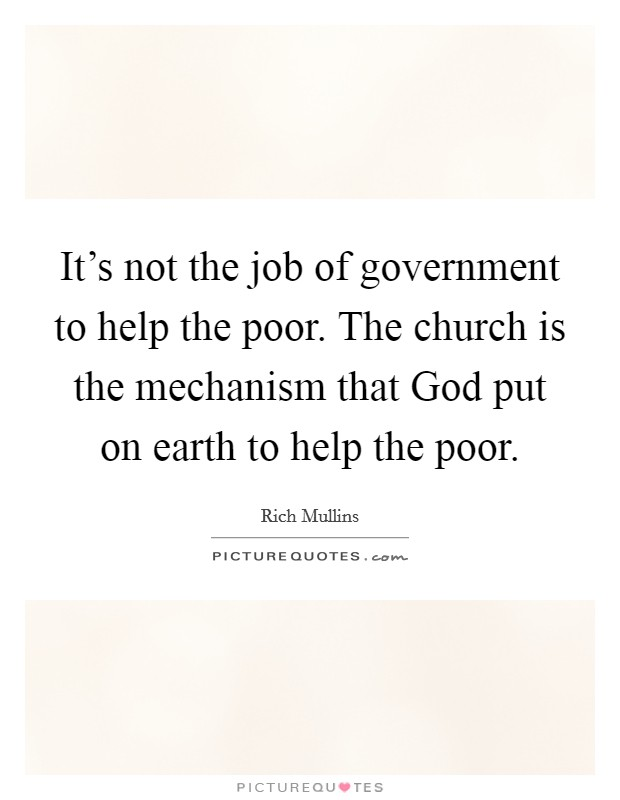 It's not the job of government to help the poor. The church is the mechanism that God put on earth to help the poor Picture Quote #1