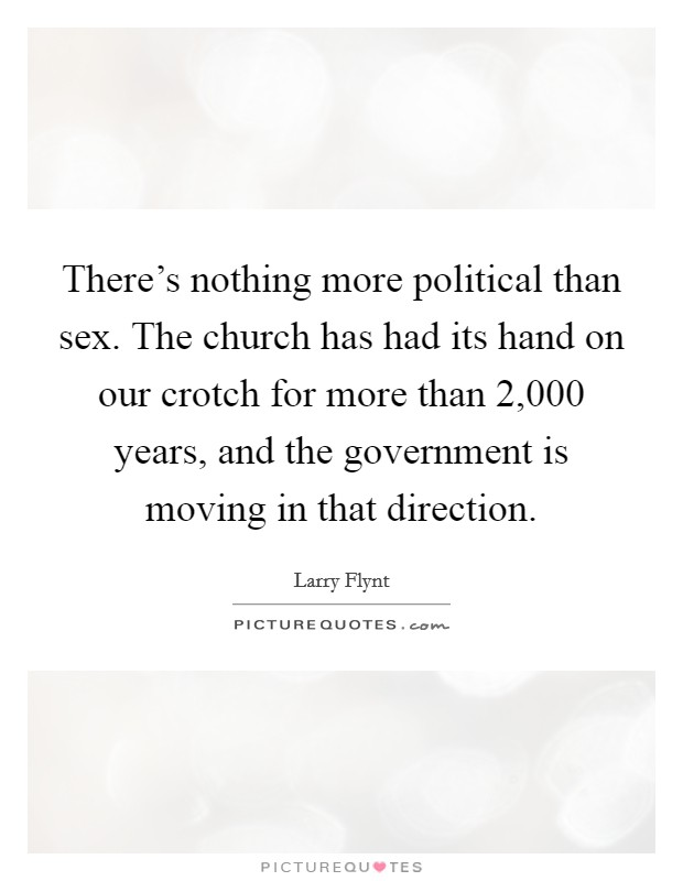 There's nothing more political than sex. The church has had its hand on our crotch for more than 2,000 years, and the government is moving in that direction Picture Quote #1