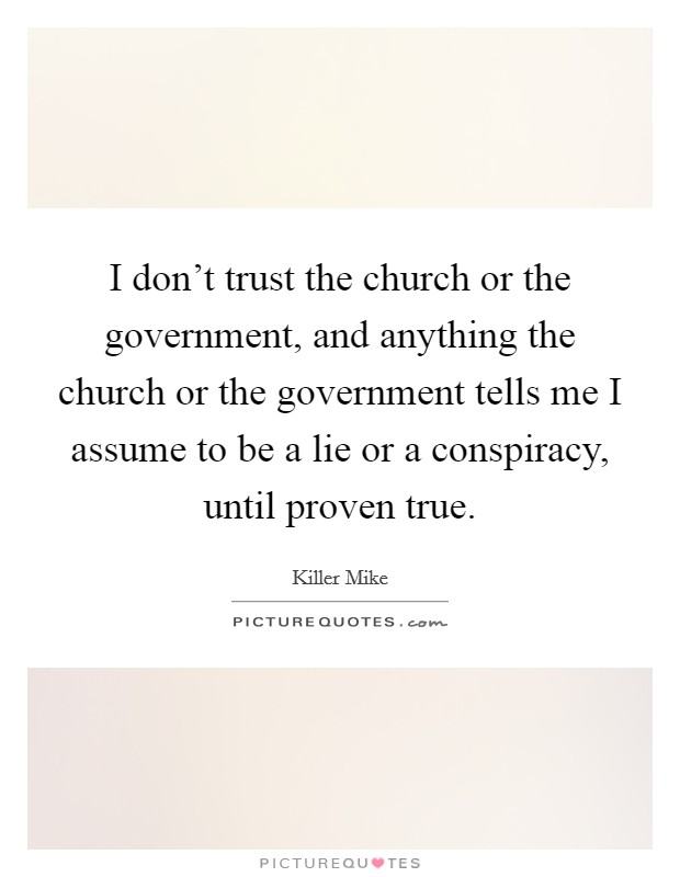 I don't trust the church or the government, and anything the church or the government tells me I assume to be a lie or a conspiracy, until proven true Picture Quote #1