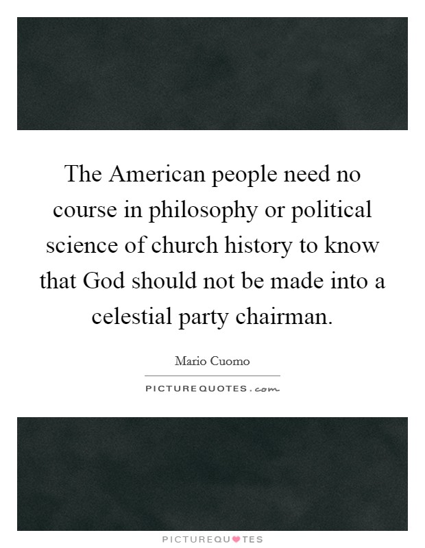 The American people need no course in philosophy or political science of church history to know that God should not be made into a celestial party chairman Picture Quote #1