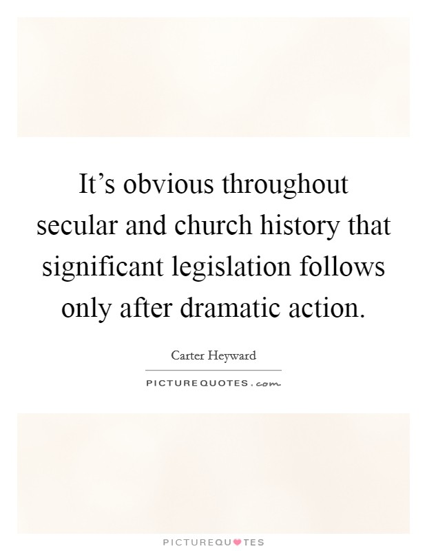 It's obvious throughout secular and church history that significant legislation follows only after dramatic action Picture Quote #1