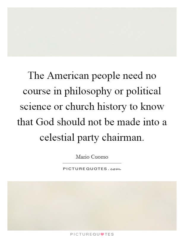 The American people need no course in philosophy or political science or church history to know that God should not be made into a celestial party chairman Picture Quote #1