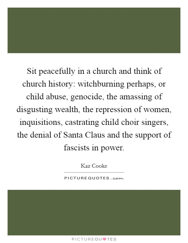 Sit peacefully in a church and think of church history: witchburning perhaps, or child abuse, genocide, the amassing of disgusting wealth, the repression of women, inquisitions, castrating child choir singers, the denial of Santa Claus and the support of fascists in power Picture Quote #1