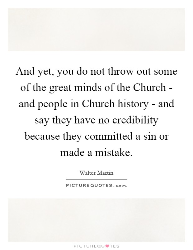 And yet, you do not throw out some of the great minds of the Church - and people in Church history - and say they have no credibility because they committed a sin or made a mistake Picture Quote #1