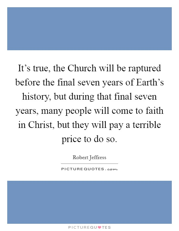 It's true, the Church will be raptured before the final seven years of Earth's history, but during that final seven years, many people will come to faith in Christ, but they will pay a terrible price to do so Picture Quote #1