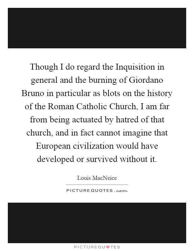 Though I do regard the Inquisition in general and the burning of Giordano Bruno in particular as blots on the history of the Roman Catholic Church, I am far from being actuated by hatred of that church, and in fact cannot imagine that European civilization would have developed or survived without it Picture Quote #1