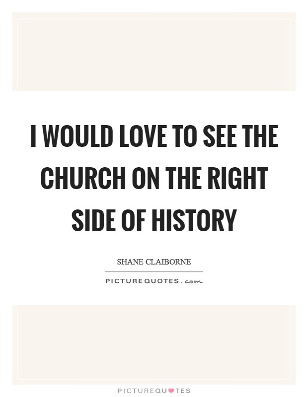 I would love to see the Church on the right side of history Picture Quote #1