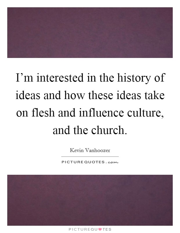 I'm interested in the history of ideas and how these ideas take on flesh and influence culture, and the church Picture Quote #1