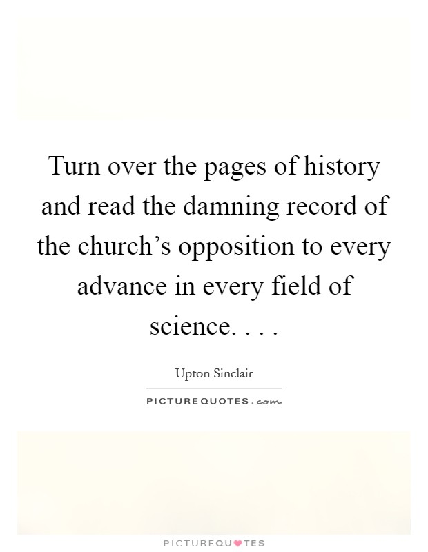 Turn over the pages of history and read the damning record of the church's opposition to every advance in every field of science. . .  Picture Quote #1