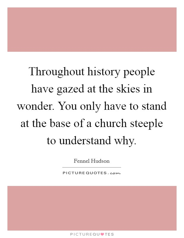 Throughout history people have gazed at the skies in wonder. You only have to stand at the base of a church steeple to understand why Picture Quote #1