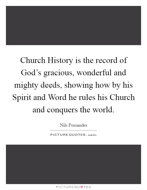 Church History is the record of God's gracious, wonderful and mighty deeds, showing how by his Spirit and Word he rules his Church and conquers the world Picture Quote #1