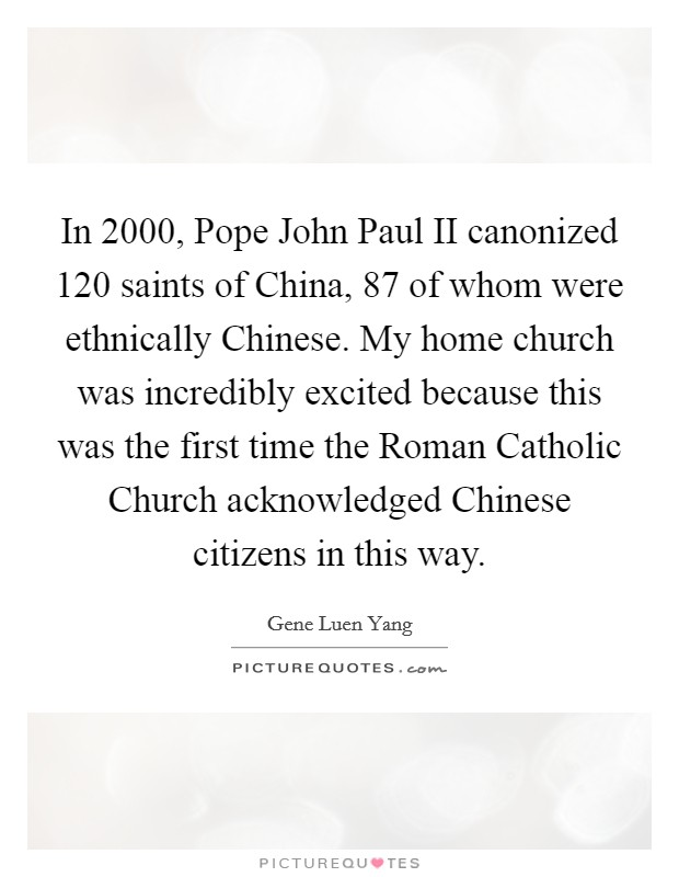 In 2000, Pope John Paul II canonized 120 saints of China, 87 of whom were ethnically Chinese. My home church was incredibly excited because this was the first time the Roman Catholic Church acknowledged Chinese citizens in this way Picture Quote #1