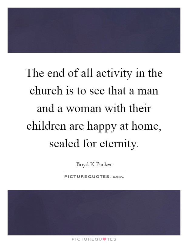 The end of all activity in the church is to see that a man and a woman with their children are happy at home, sealed for eternity Picture Quote #1
