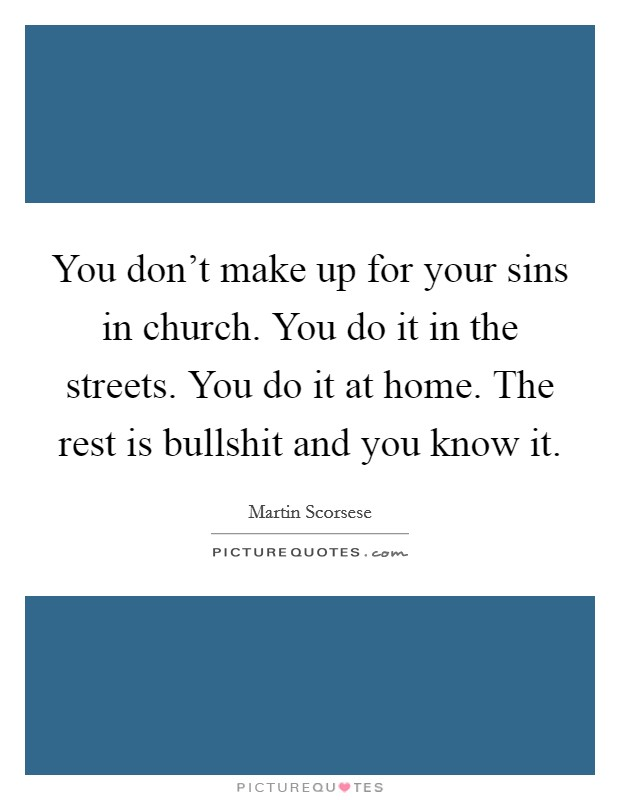 You don't make up for your sins in church. You do it in the streets. You do it at home. The rest is bullshit and you know it Picture Quote #1