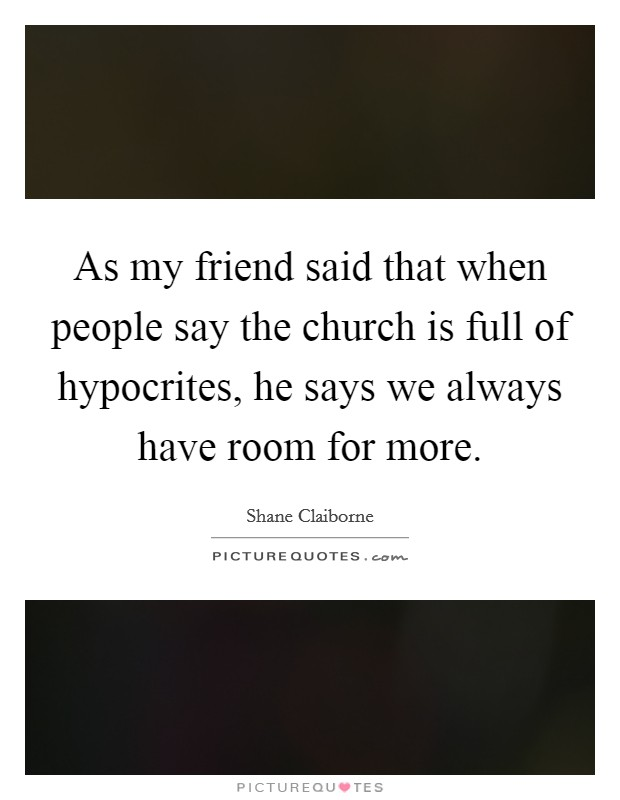 As my friend said that when people say the church is full of hypocrites, he says we always have room for more Picture Quote #1