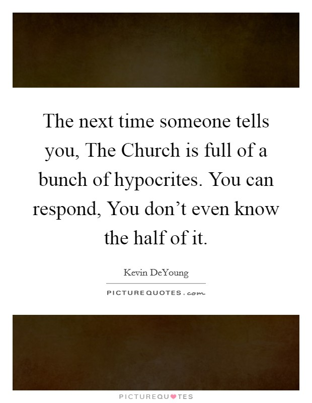 The next time someone tells you, The Church is full of a bunch of hypocrites. You can respond, You don't even know the half of it Picture Quote #1