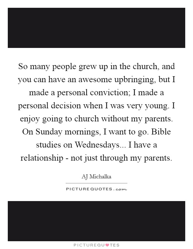 So many people grew up in the church, and you can have an awesome upbringing, but I made a personal conviction; I made a personal decision when I was very young. I enjoy going to church without my parents. On Sunday mornings, I want to go. Bible studies on Wednesdays... I have a relationship - not just through my parents Picture Quote #1