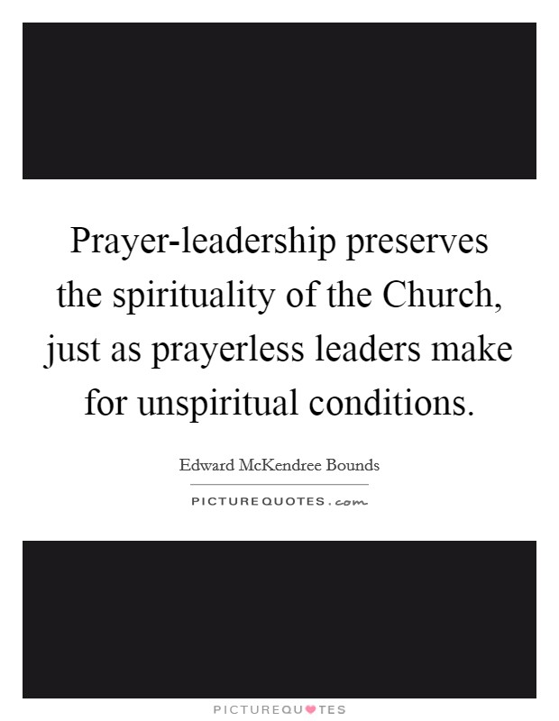 Prayer-leadership preserves the spirituality of the Church, just as prayerless leaders make for unspiritual conditions Picture Quote #1