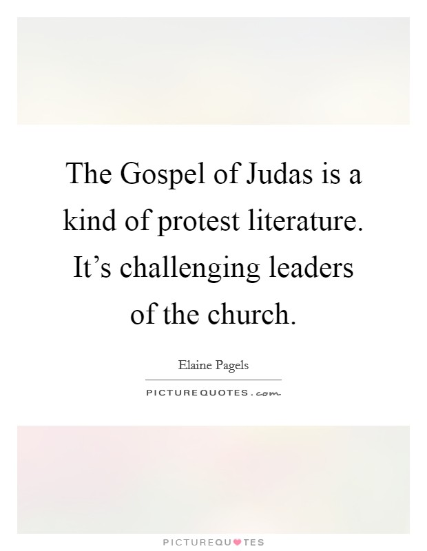 The Gospel of Judas is a kind of protest literature. It's challenging leaders of the church Picture Quote #1