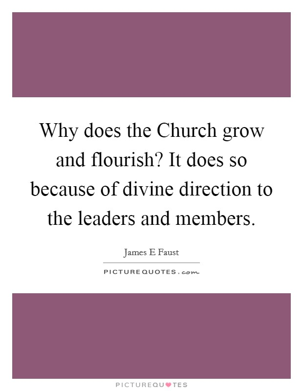 Why does the Church grow and flourish? It does so because of divine direction to the leaders and members Picture Quote #1