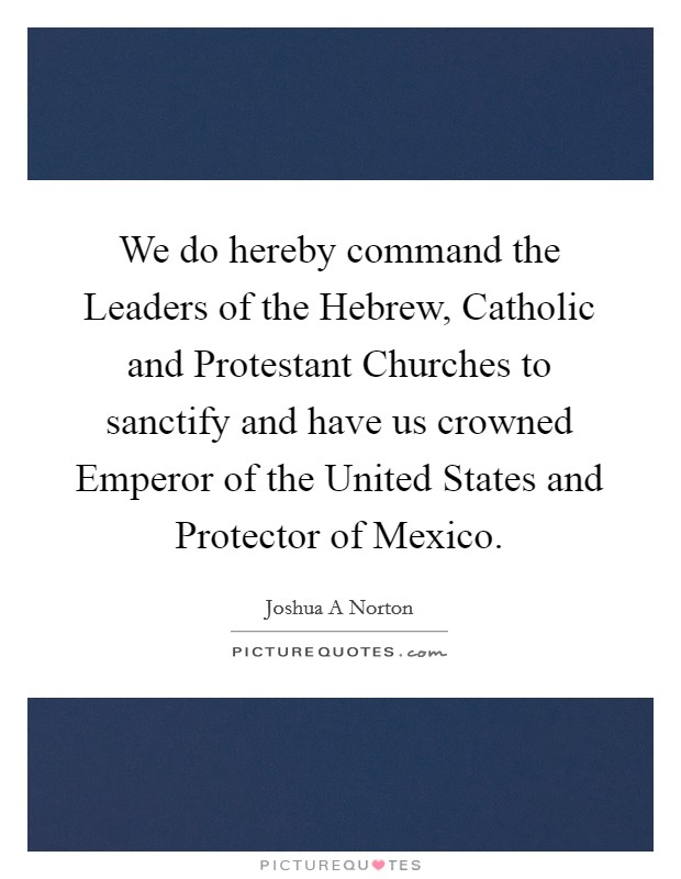 We do hereby command the Leaders of the Hebrew, Catholic and Protestant Churches to sanctify and have us crowned Emperor of the United States and Protector of Mexico Picture Quote #1
