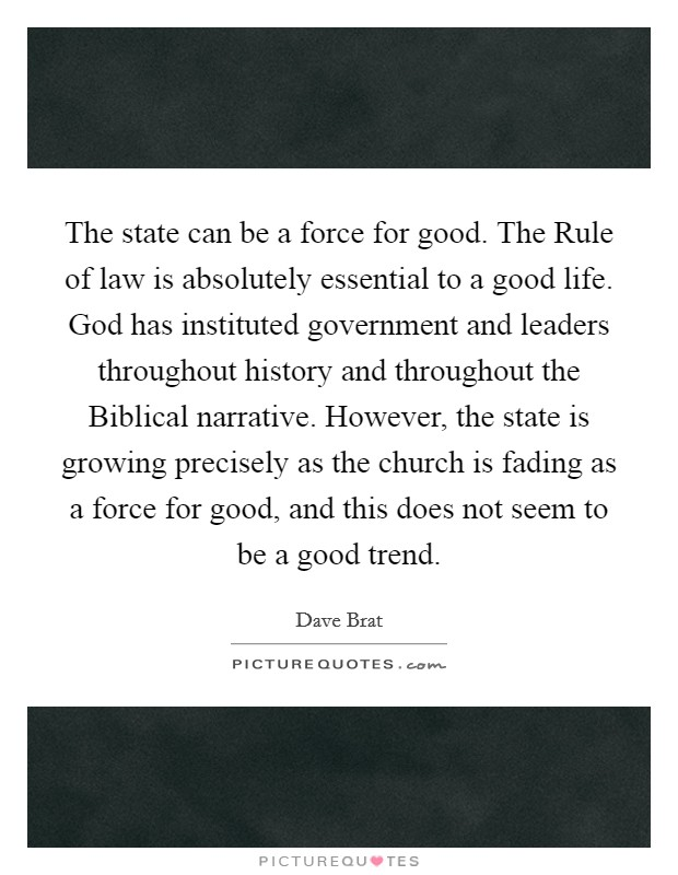 The state can be a force for good. The Rule of law is absolutely essential to a good life. God has instituted government and leaders throughout history and throughout the Biblical narrative. However, the state is growing precisely as the church is fading as a force for good, and this does not seem to be a good trend Picture Quote #1