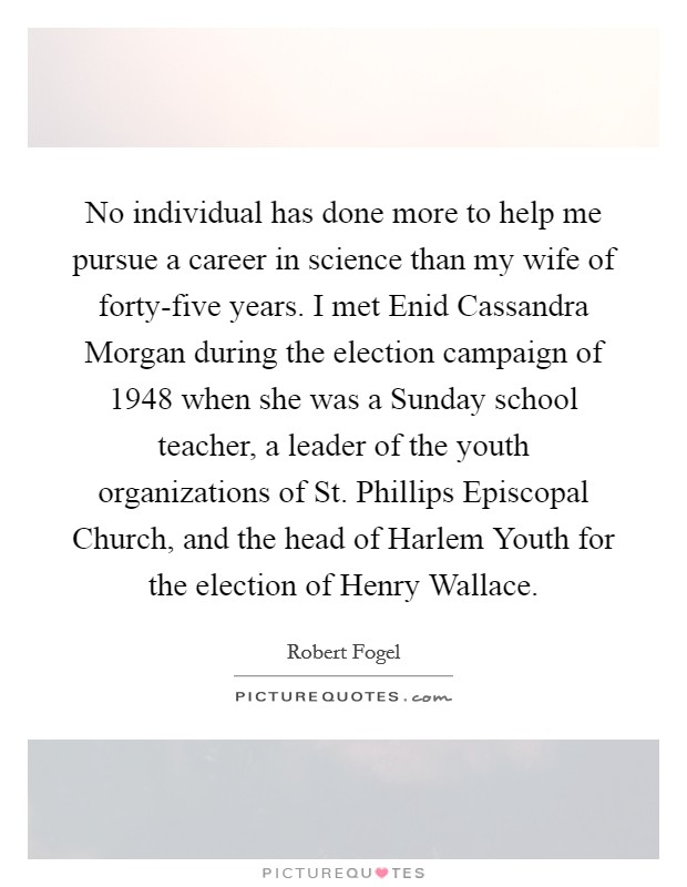 No individual has done more to help me pursue a career in science than my wife of forty-five years. I met Enid Cassandra Morgan during the election campaign of 1948 when she was a Sunday school teacher, a leader of the youth organizations of St. Phillips Episcopal Church, and the head of Harlem Youth for the election of Henry Wallace Picture Quote #1
