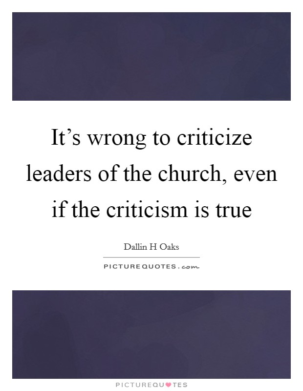 It's wrong to criticize leaders of the church, even if the criticism is true Picture Quote #1