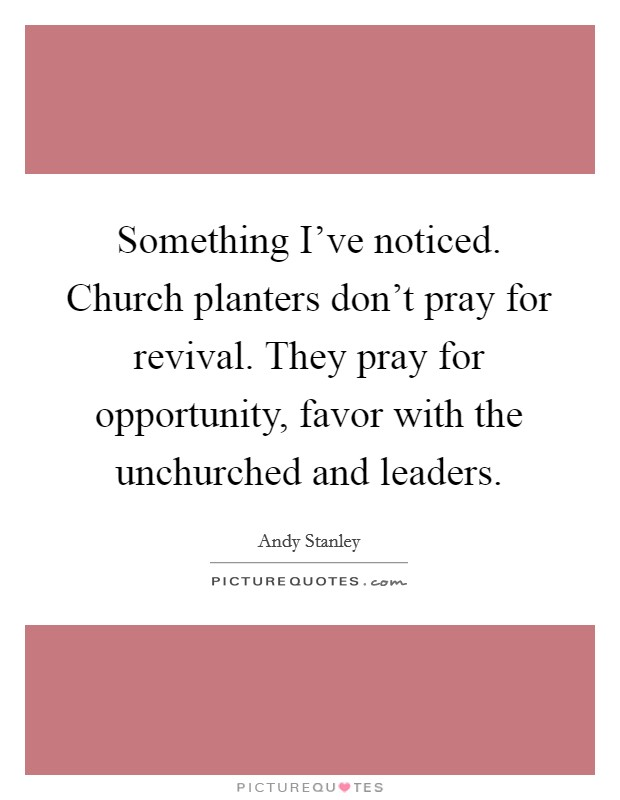 Something I've noticed. Church planters don't pray for revival. They pray for opportunity, favor with the unchurched and leaders Picture Quote #1