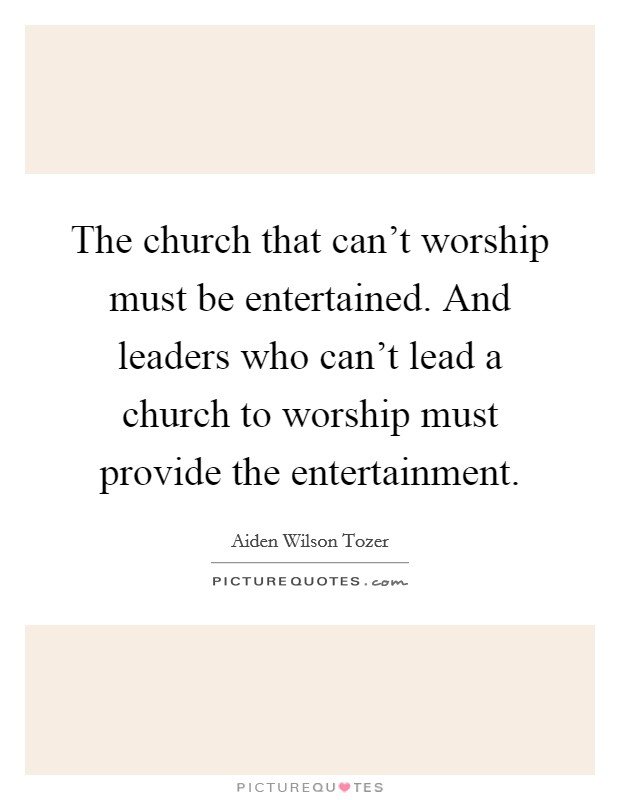 The church that can't worship must be entertained. And leaders who can't lead a church to worship must provide the entertainment Picture Quote #1