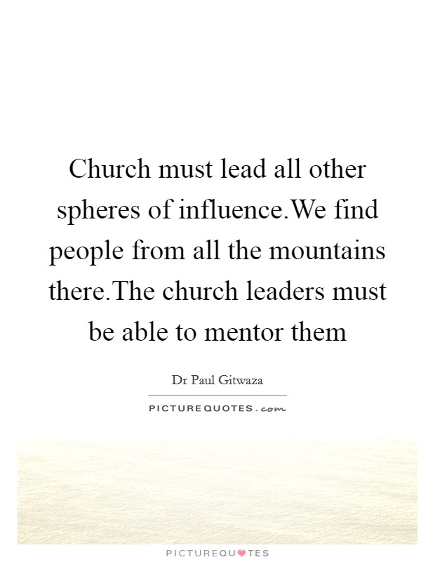 Church must lead all other spheres of influence.We find people from all the mountains there.The church leaders must be able to mentor them Picture Quote #1